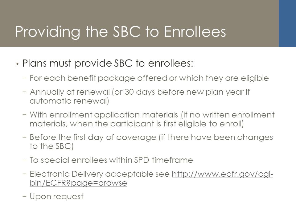 Providing the SBC to Enrollees Plans must provide SBC to enrollees: For each benefit package offered or which they are eligible Annually at renewal (or 30 days before new plan year if automatic renewal) With enrollment application materials (if no written enrollment materials, when the participant is first eligible to enroll) Before the first day of coverage (if there have been changes to the SBC) To special enrollees within SPD timeframe Electronic Delivery acceptable see http://www.ecfr.gov/cgi- bin/ECFR page=browsehttp://www.ecfr.gov/cgi- bin/ECFR page=browse Upon request