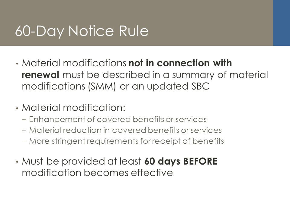 60-Day Notice Rule Material modifications not in connection with renewal must be described in a summary of material modifications (SMM) or an updated SBC Material modification: Enhancement of covered benefits or services Material reduction in covered benefits or services More stringent requirements for receipt of benefits Must be provided at least 60 days BEFORE modification becomes effective