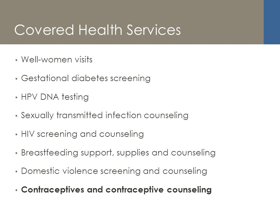 Covered Health Services Well-women visits Gestational diabetes screening HPV DNA testing Sexually transmitted infection counseling HIV screening and counseling Breastfeeding support, supplies and counseling Domestic violence screening and counseling Contraceptives and contraceptive counseling