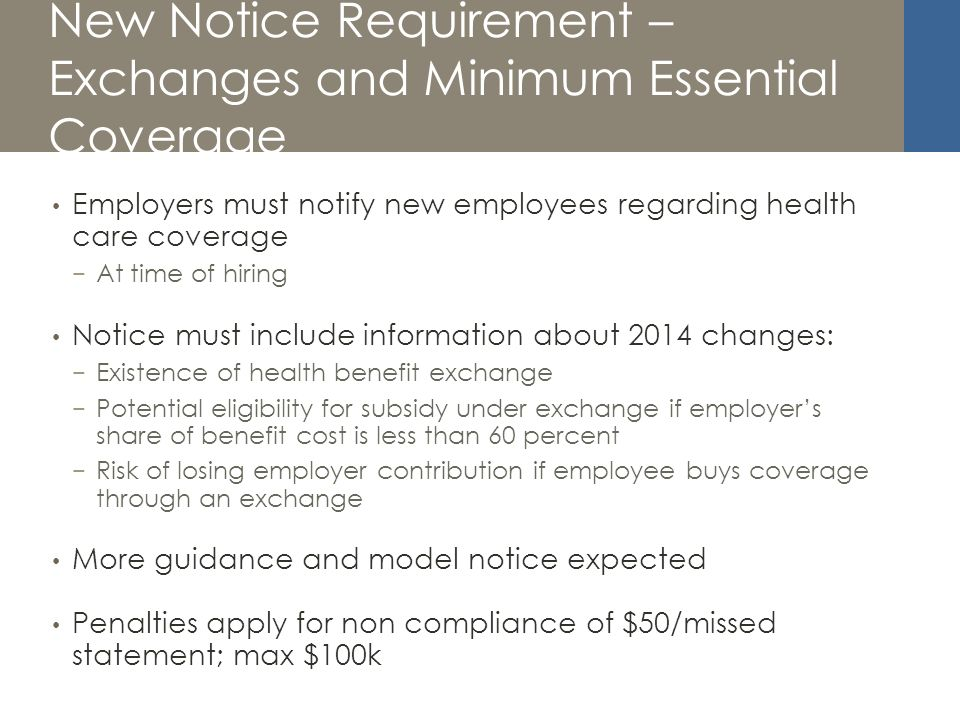 New Notice Requirement – Exchanges and Minimum Essential Coverage Employers must notify new employees regarding health care coverage At time of hiring Notice must include information about 2014 changes: Existence of health benefit exchange Potential eligibility for subsidy under exchange if employers share of benefit cost is less than 60 percent Risk of losing employer contribution if employee buys coverage through an exchange More guidance and model notice expected Penalties apply for non compliance of $50/missed statement; max $100k