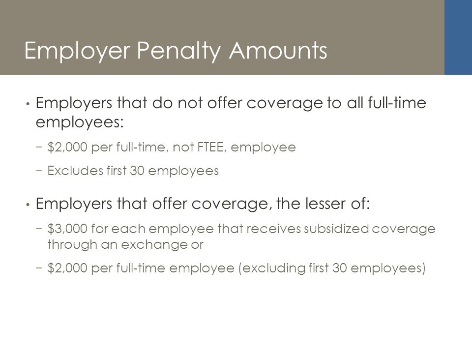 Employer Penalty Amounts Employers that do not offer coverage to all full-time employees: $2,000 per full-time, not FTEE, employee Excludes first 30 employees Employers that offer coverage, the lesser of: $3,000 for each employee that receives subsidized coverage through an exchange or $2,000 per full-time employee (excluding first 30 employees)