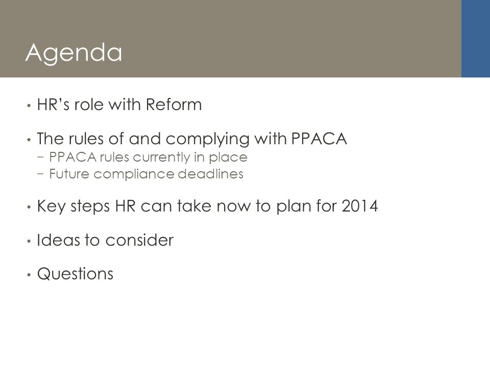 Agenda HRs role with Reform The rules of and complying with PPACA PPACA rules currently in place Future compliance deadlines Key steps HR can take now to plan for 2014 Ideas to consider Questions