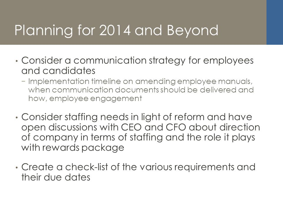 Planning for 2014 and Beyond Consider a communication strategy for employees and candidates Implementation timeline on amending employee manuals, when communication documents should be delivered and how, employee engagement Consider staffing needs in light of reform and have open discussions with CEO and CFO about direction of company in terms of staffing and the role it plays with rewards package Create a check-list of the various requirements and their due dates