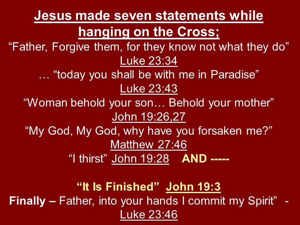 Jesus made seven statements while hanging on the Cross; Father, Forgive them, for they know not what they do Luke 23:34 … today you shall be with me in Paradise Luke 23:43 Woman behold your son… Behold your mother John 19:26,27 My God, My God, why have you forsaken me.