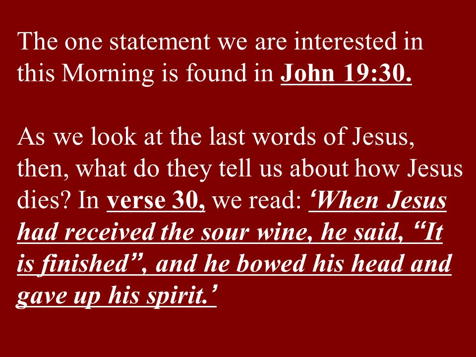 The one statement we are interested in this Morning is found in John 19:30.