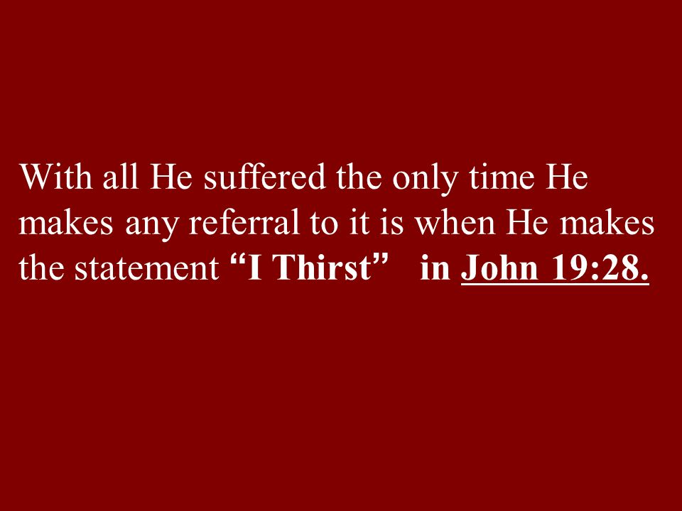 With all He suffered the only time He makes any referral to it is when He makes the statement I Thirst in John 19:28.