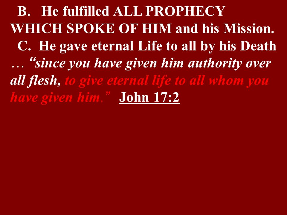 B. He fulfilled ALL PROPHECY WHICH SPOKE OF HIM and his Mission.