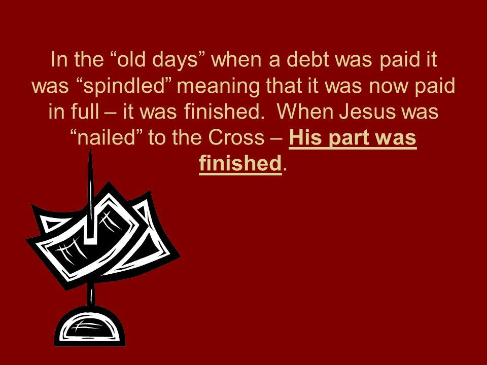 In the old days when a debt was paid it was spindled meaning that it was now paid in full – it was finished.