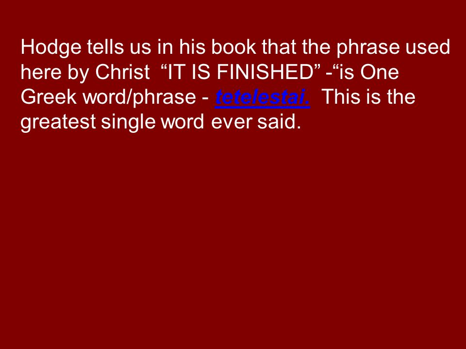 Hodge tells us in his book that the phrase used here by Christ IT IS FINISHED -is One Greek word/phrase - tetelestai.