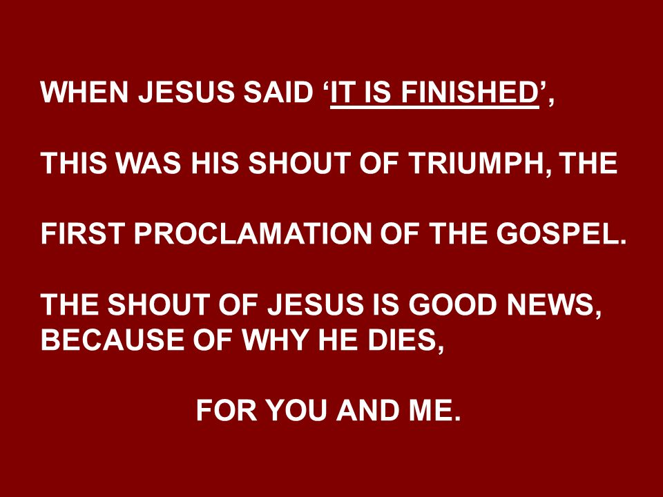 WHEN JESUS SAID IT IS FINISHED, THIS WAS HIS SHOUT OF TRIUMPH, THE FIRST PROCLAMATION OF THE GOSPEL.