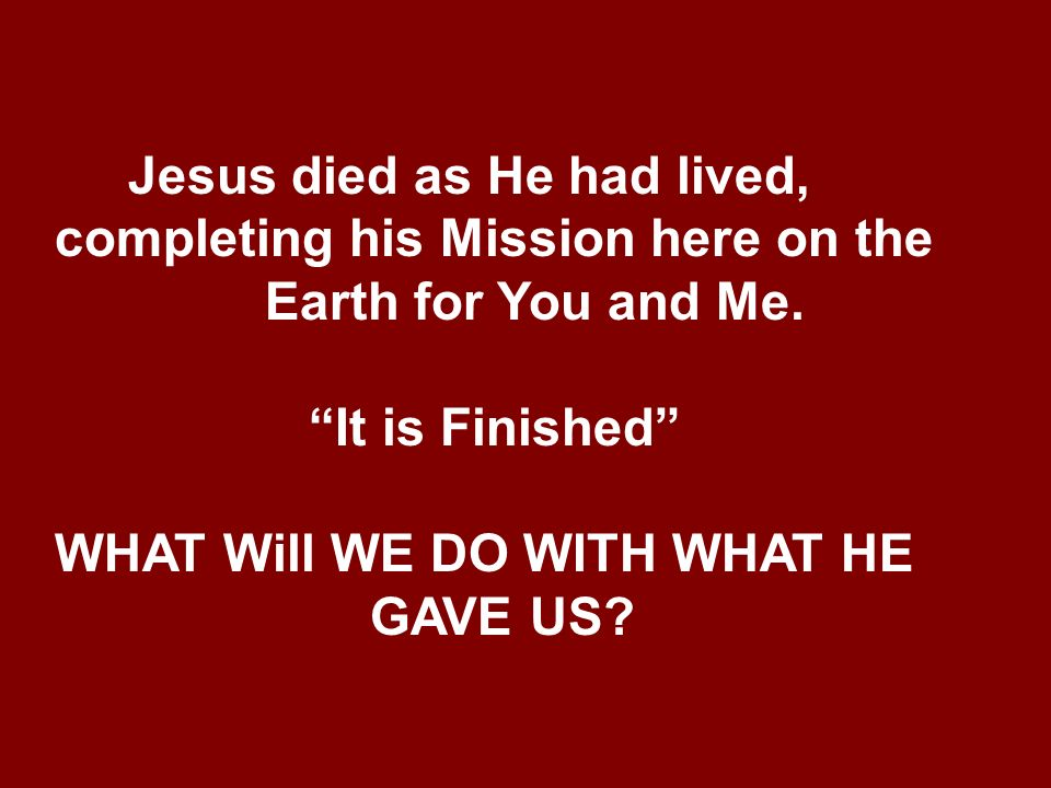 Jesus died as He had lived, completing his Mission here on the Earth for You and Me.
