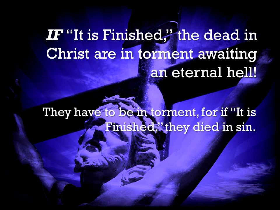 It is Finished It is Finished IF It is Finished, the dead in Christ are in torment awaiting an eternal hell.