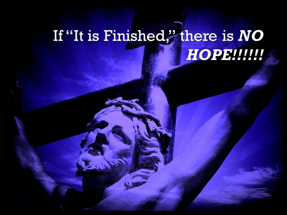 It is Finished It is Finished If It is Finished, there is NO HOPE!!!!!!