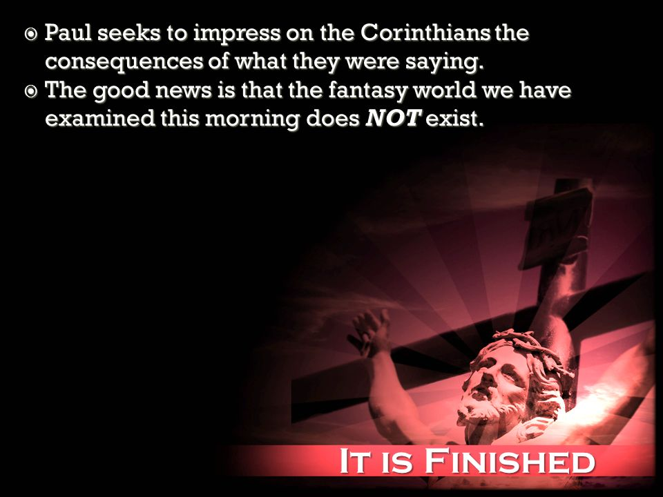 It is Finished It is Finished Paul seeks to impress on the Corinthians the consequences of what they were saying.