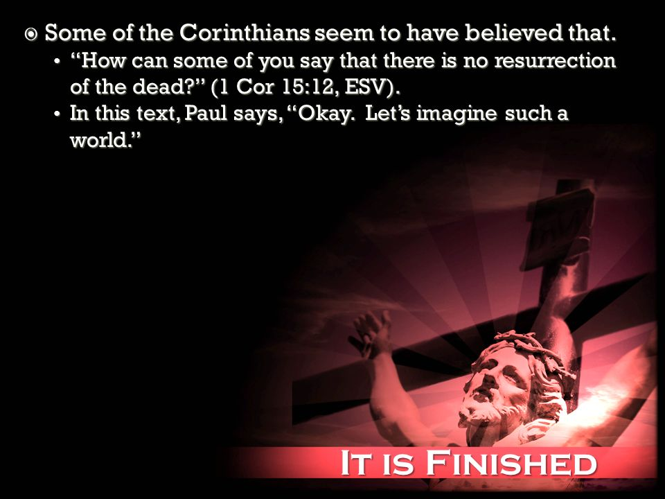 It is Finished It is Finished Some of the Corinthians seem to have believed that.