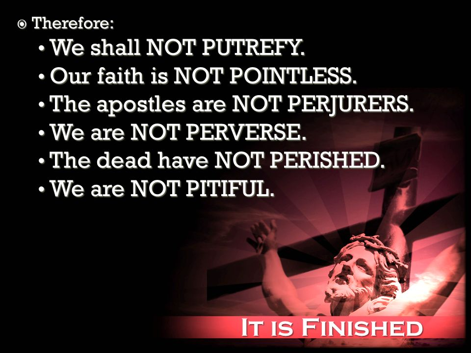 It is Finished It is Finished Therefore: Therefore: We shall NOT PUTREFY.