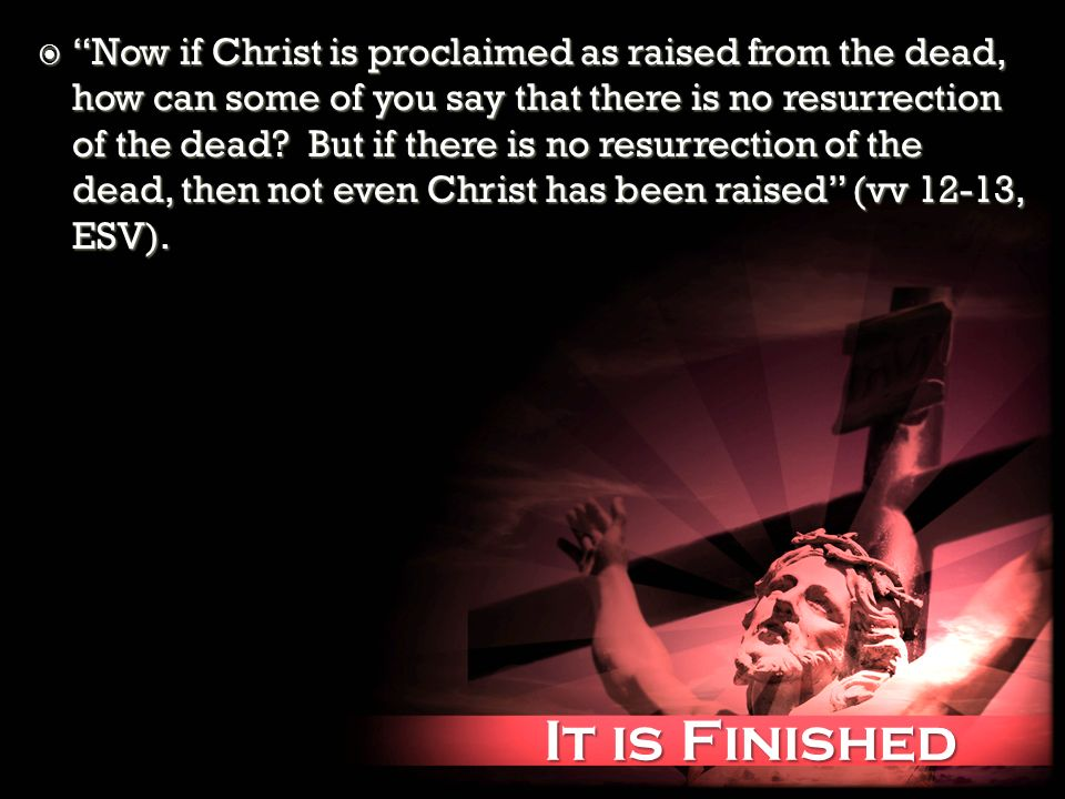It is Finished It is Finished Now if Christ is proclaimed as raised from the dead, how can some of you say that there is no resurrection of the dead.