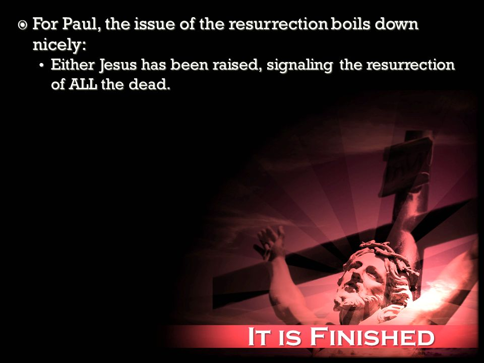 It is Finished It is Finished For Paul, the issue of the resurrection boils down nicely: For Paul, the issue of the resurrection boils down nicely: Either Jesus has been raised, signaling the resurrection of ALL the dead.
