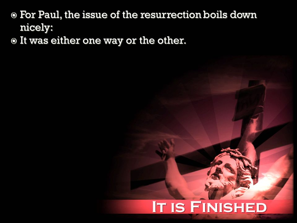 It is Finished It is Finished For Paul, the issue of the resurrection boils down nicely: For Paul, the issue of the resurrection boils down nicely: It was either one way or the other.