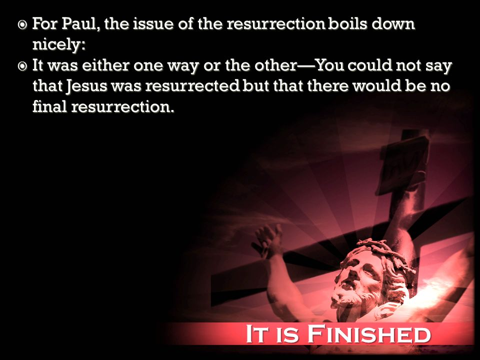 It is Finished It is Finished For Paul, the issue of the resurrection boils down nicely: For Paul, the issue of the resurrection boils down nicely: It was either one way or the otherYou could not say that Jesus was resurrected but that there would be no final resurrection.