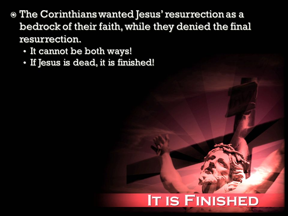 It is Finished It is Finished The Corinthians wanted Jesus resurrection as a bedrock of their faith, while they denied the final resurrection.