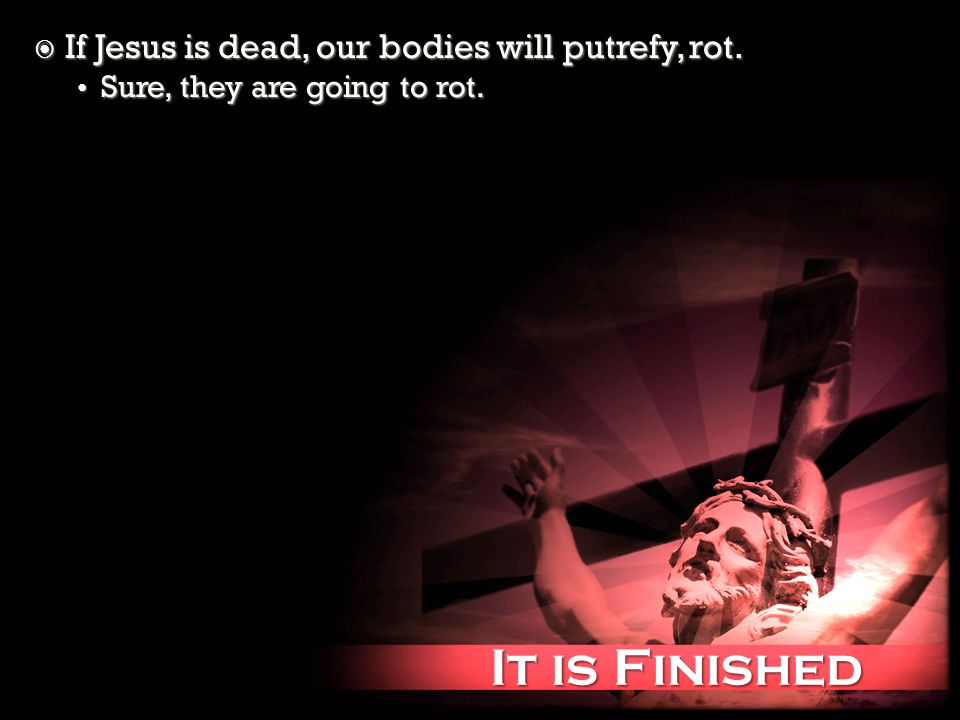 It is Finished It is Finished If Jesus is dead, our bodies will putrefy, rot.