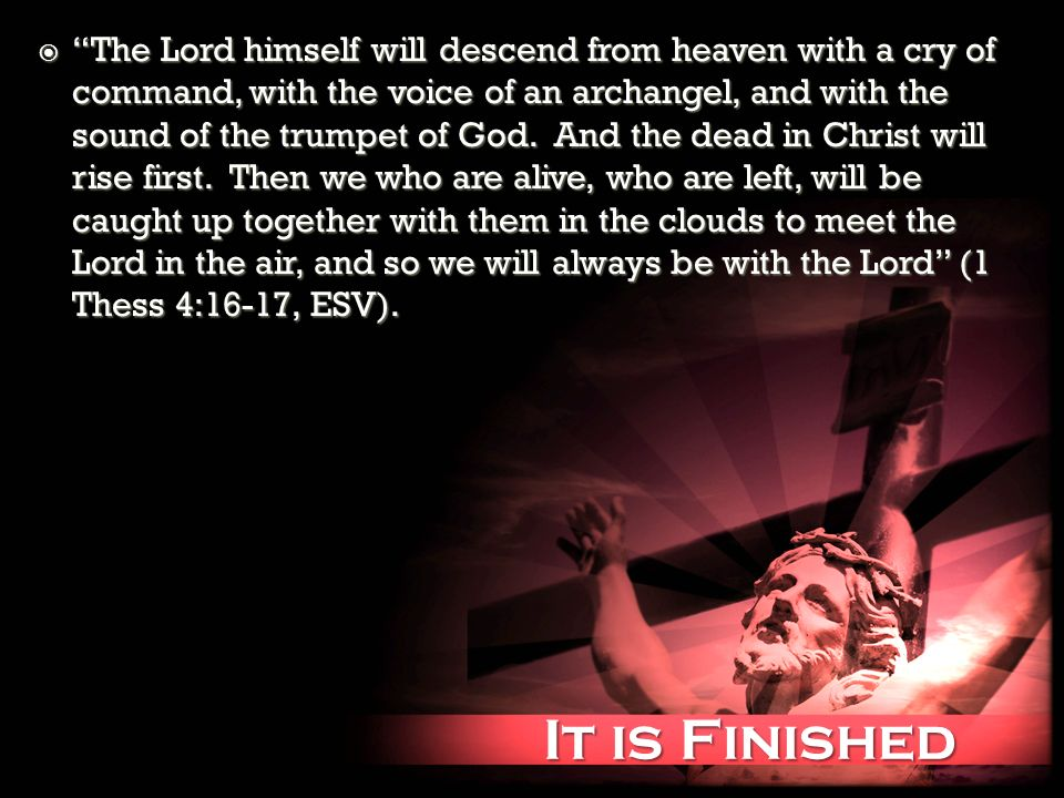 It is Finished It is Finished The Lord himself will descend from heaven with a cry of command, with the voice of an archangel, and with the sound of the trumpet of God.