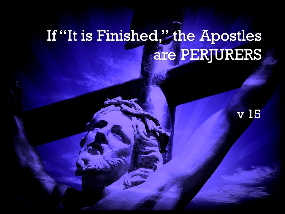 It is Finished It is Finished If It is Finished, the Apostles are PERJURERS v 15