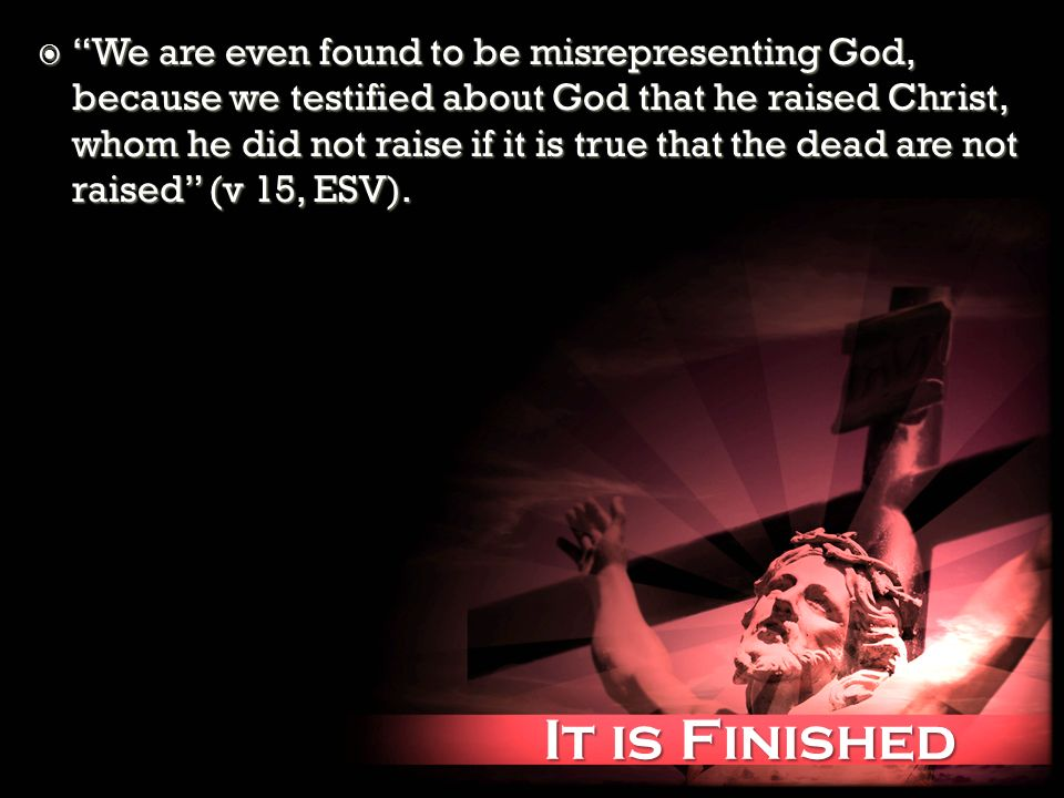 It is Finished It is Finished We are even found to be misrepresenting God, because we testified about God that he raised Christ, whom he did not raise if it is true that the dead are not raised (v 15, ESV).