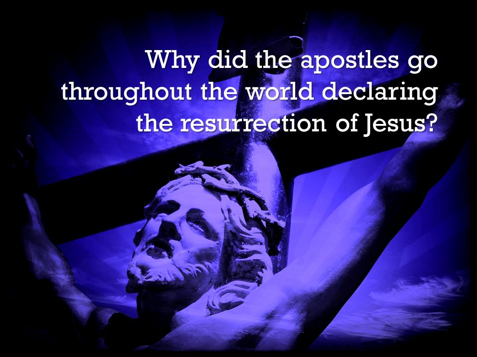It is Finished It is Finished Why did the apostles go throughout the world declaring the resurrection of Jesus