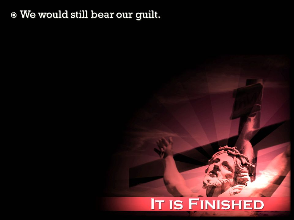 It is Finished It is Finished We would still bear our guilt. We would still bear our guilt.