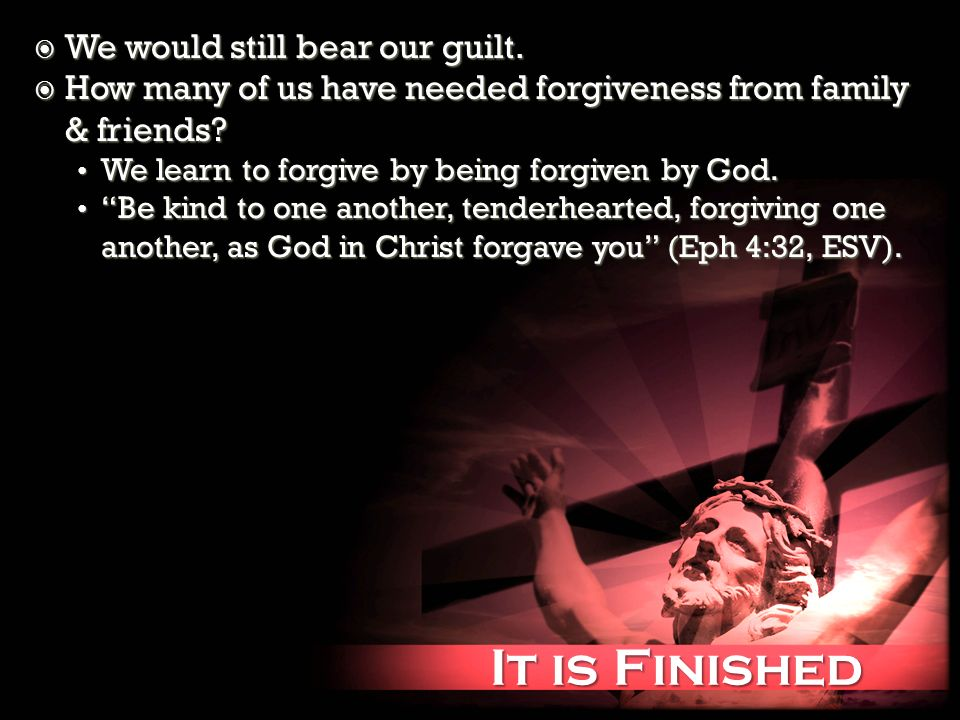 It is Finished It is Finished We would still bear our guilt.