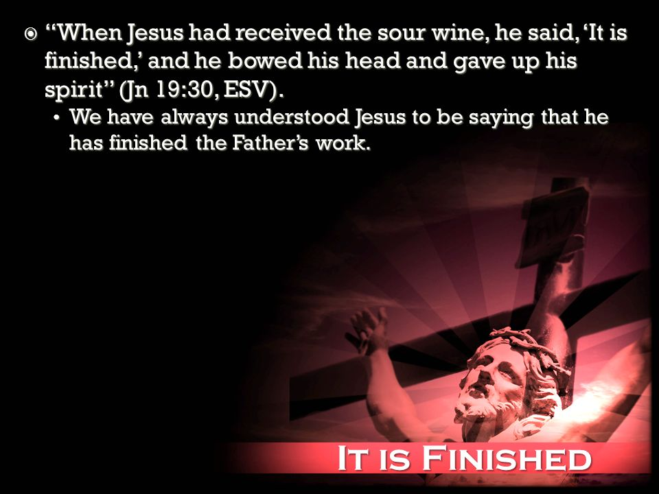 It is Finished It is Finished When Jesus had received the sour wine, he said, It is finished, and he bowed his head and gave up his spirit (Jn 19:30, ESV).