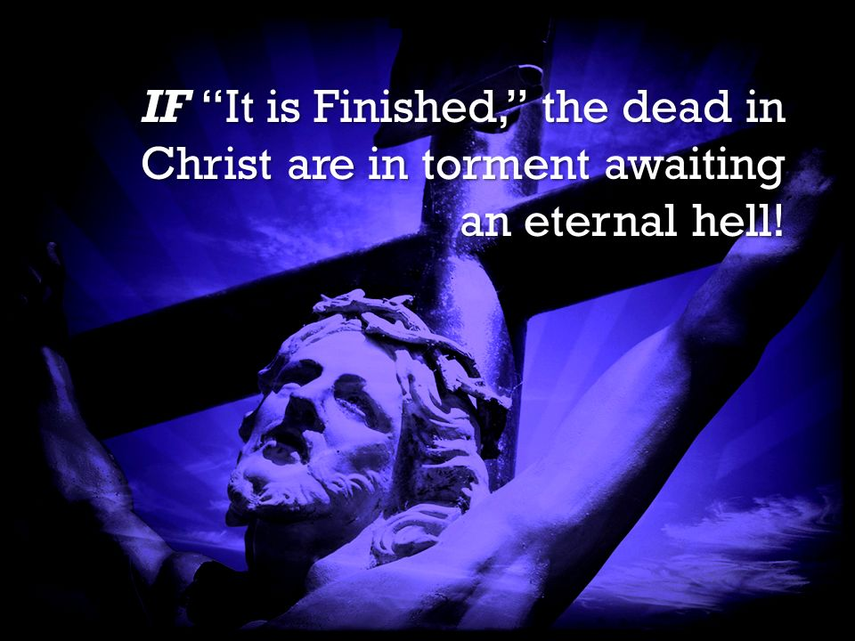 It is Finished It is Finished IF It is Finished, the dead in Christ are in torment awaiting an eternal hell!