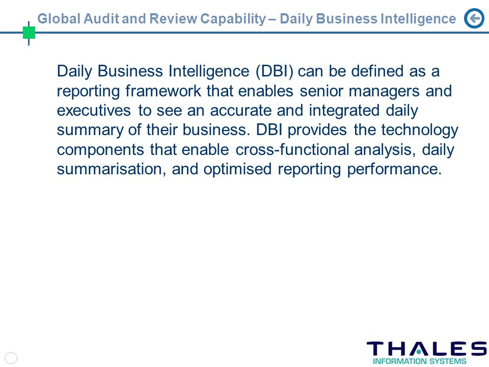 Global Audit and Review Capability – Daily Business Intelligence Daily Business Intelligence (DBI) can be defined as a reporting framework that enables senior managers and executives to see an accurate and integrated daily summary of their business.