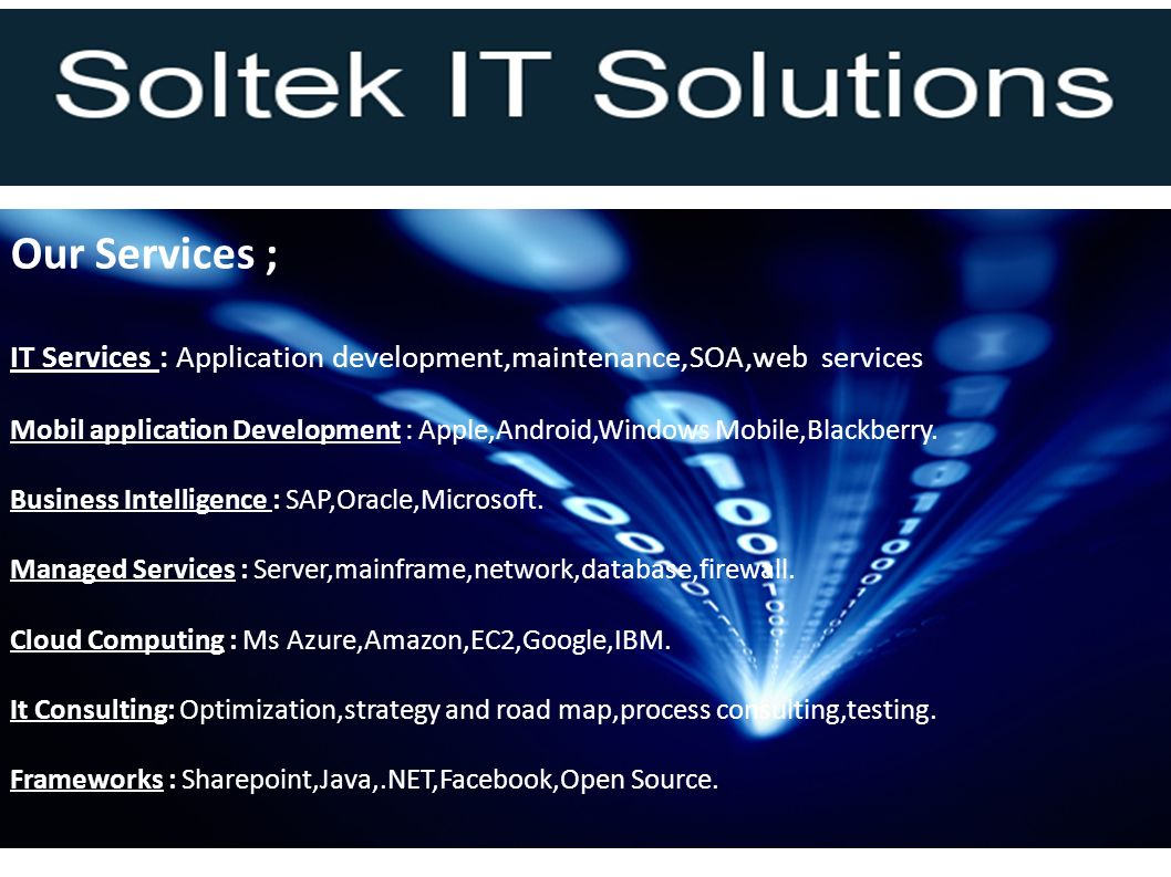 Our Services ; IT Services : Application development,maintenance,SOA,web services Mobil application Development : Apple,Android,Windows Mobile,Blackberry.