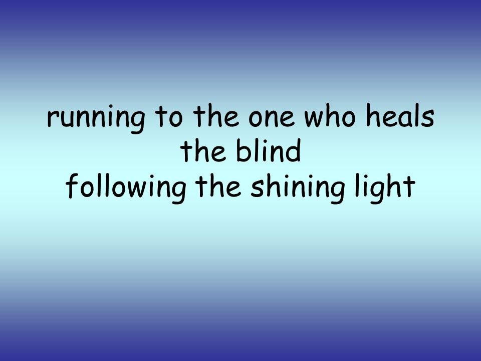 running to the one who heals the blind following the shining light
