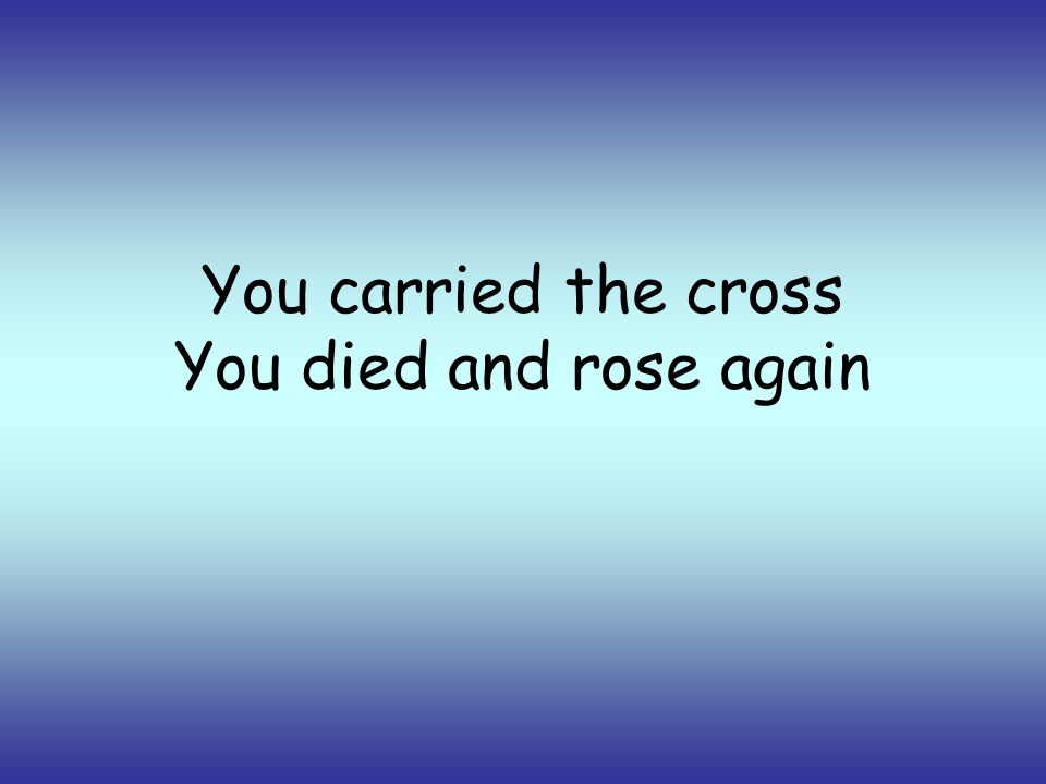 You carried the cross You died and rose again