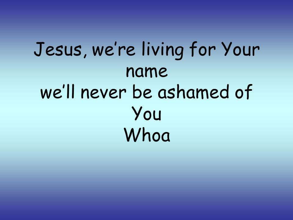 Jesus, were living for Your name well never be ashamed of You Whoa