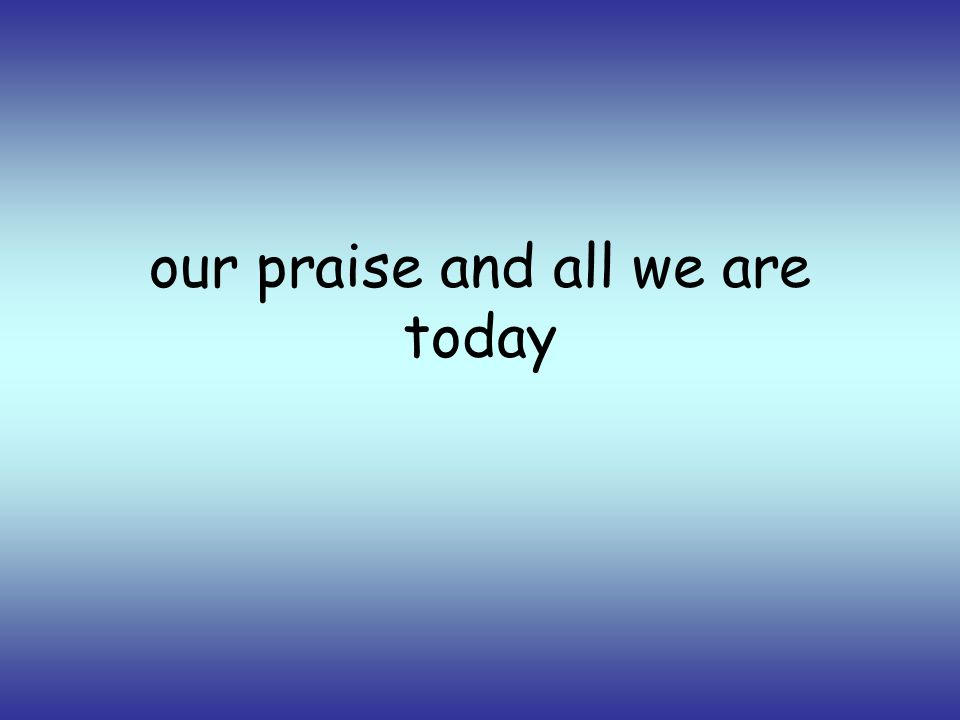 our praise and all we are today