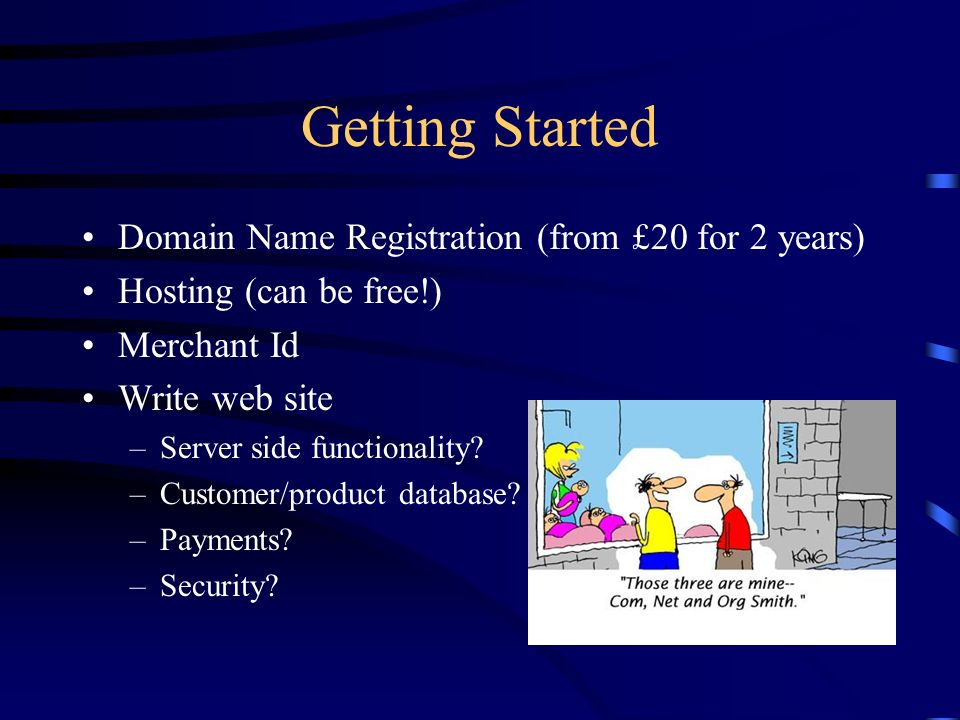 Getting Started Domain Name Registration (from £20 for 2 years) Hosting (can be free!) Merchant Id Write web site –Server side functionality.