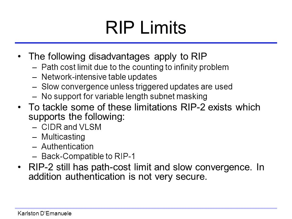 Karlston D Emanuele RIP Limits The following disadvantages apply to RIP –Path cost limit due to the counting to infinity problem –Network-intensive table updates –Slow convergence unless triggered updates are used –No support for variable length subnet masking To tackle some of these limitations RIP-2 exists which supports the following: –CIDR and VLSM –Multicasting –Authentication –Back-Compatible to RIP-1 RIP-2 still has path-cost limit and slow convergence.