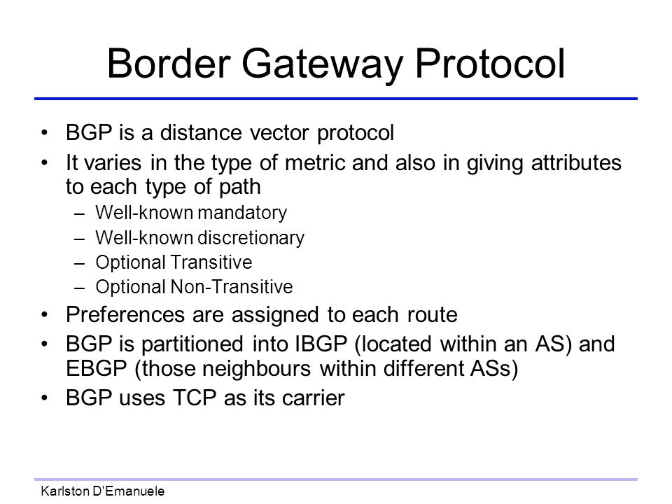 Karlston D Emanuele Border Gateway Protocol BGP is a distance vector protocol It varies in the type of metric and also in giving attributes to each type of path –Well-known mandatory –Well-known discretionary –Optional Transitive –Optional Non-Transitive Preferences are assigned to each route BGP is partitioned into IBGP (located within an AS) and EBGP (those neighbours within different ASs) BGP uses TCP as its carrier