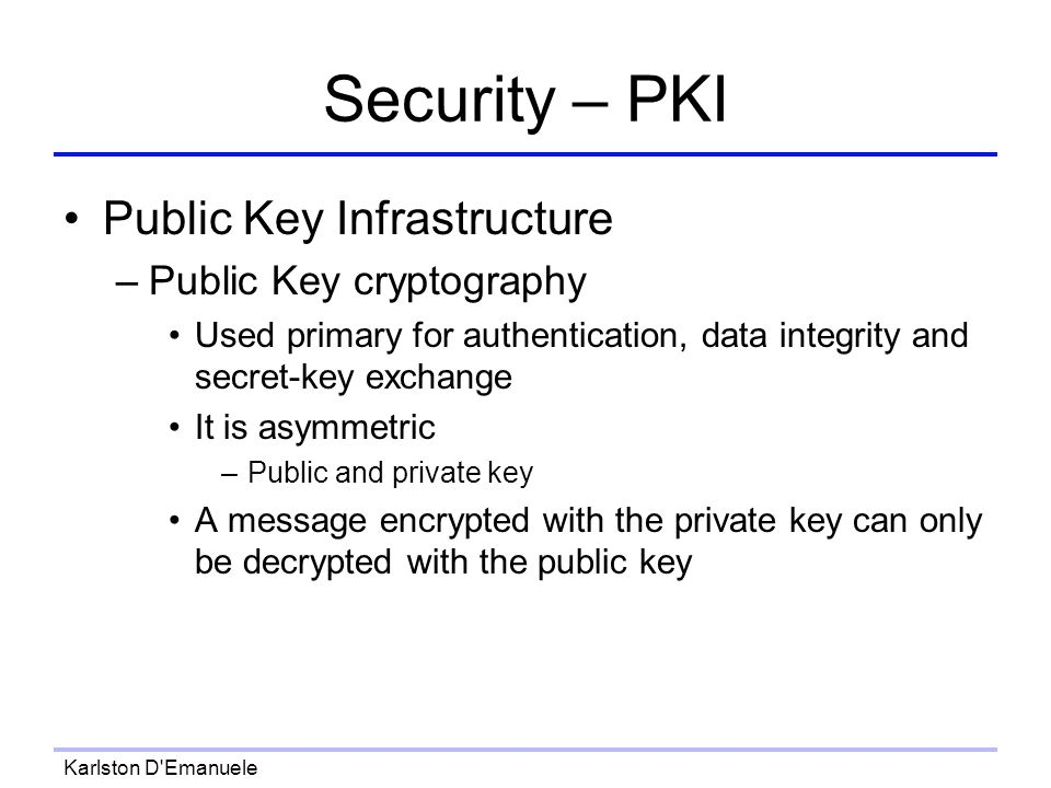 Karlston D Emanuele Security – PKI Public Key Infrastructure –Public Key cryptography Used primary for authentication, data integrity and secret-key exchange It is asymmetric –Public and private key A message encrypted with the private key can only be decrypted with the public key