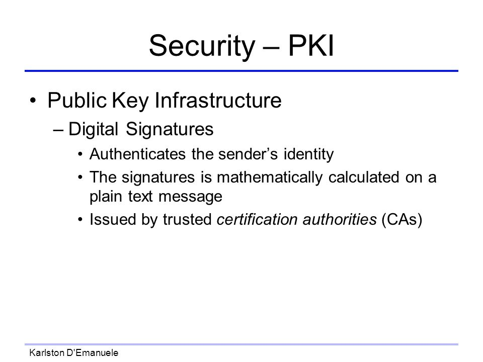 Karlston D Emanuele Security – PKI Public Key Infrastructure –Digital Signatures Authenticates the senders identity The signatures is mathematically calculated on a plain text message Issued by trusted certification authorities (CAs)