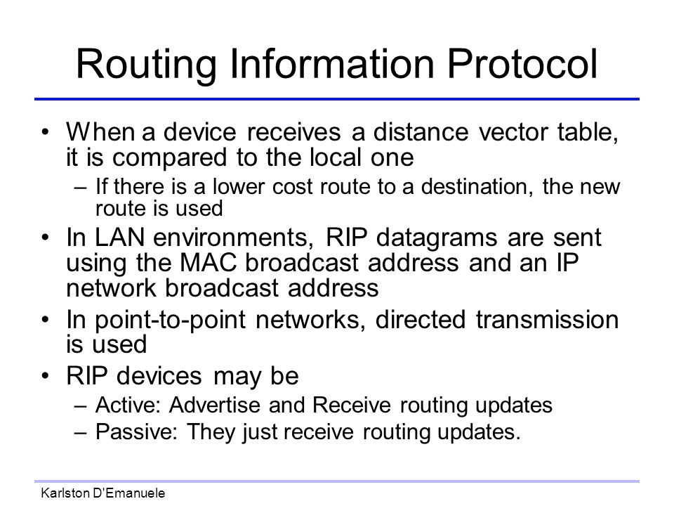 Karlston D Emanuele Routing Information Protocol When a device receives a distance vector table, it is compared to the local one –If there is a lower cost route to a destination, the new route is used In LAN environments, RIP datagrams are sent using the MAC broadcast address and an IP network broadcast address In point-to-point networks, directed transmission is used RIP devices may be –Active: Advertise and Receive routing updates –Passive: They just receive routing updates.