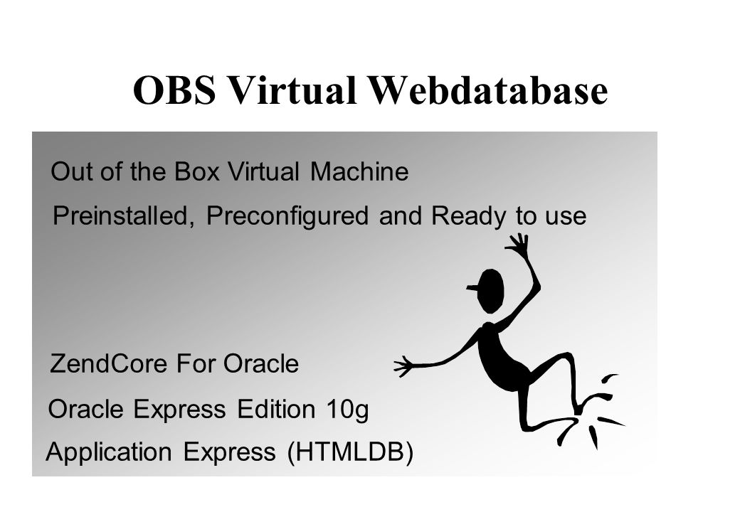 OBS Virtual Webdatabase Out of the Box Virtual Machine Preinstalled, Preconfigured and Ready to use ZendCore For Oracle Application Express (HTMLDB) Oracle Express Edition 10g