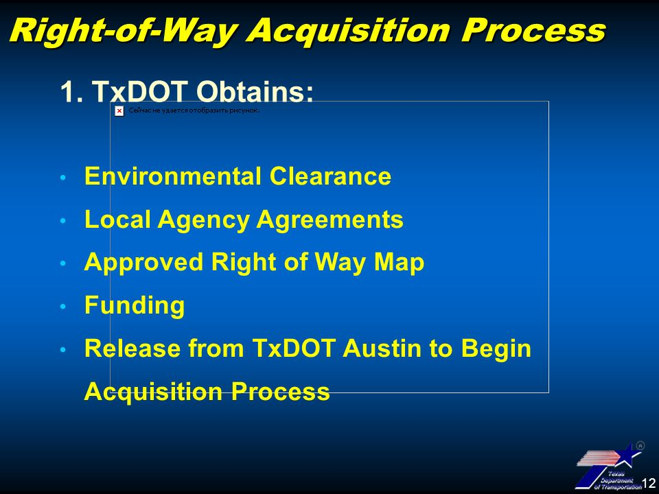 12 Right-of-Way Acquisition Process Environmental Clearance Local Agency Agreements Approved Right of Way Map Funding Release from TxDOT Austin to Begin Acquisition Process 1.