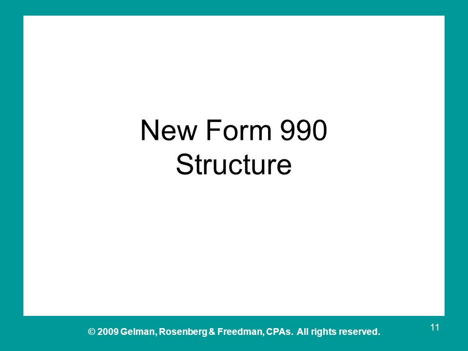 © 2009 Gelman, Rosenberg & Freedman, CPAs. All rights reserved. New Form 990 Structure 11