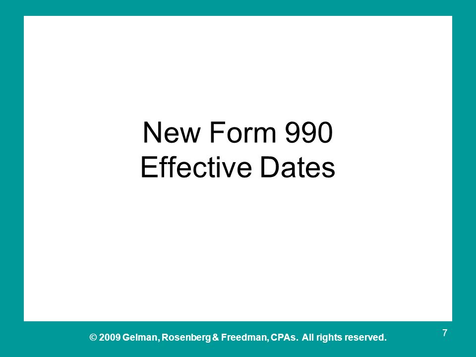 © 2009 Gelman, Rosenberg & Freedman, CPAs. All rights reserved. New Form 990 Effective Dates 7